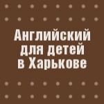 Английский для детей в Харькове.